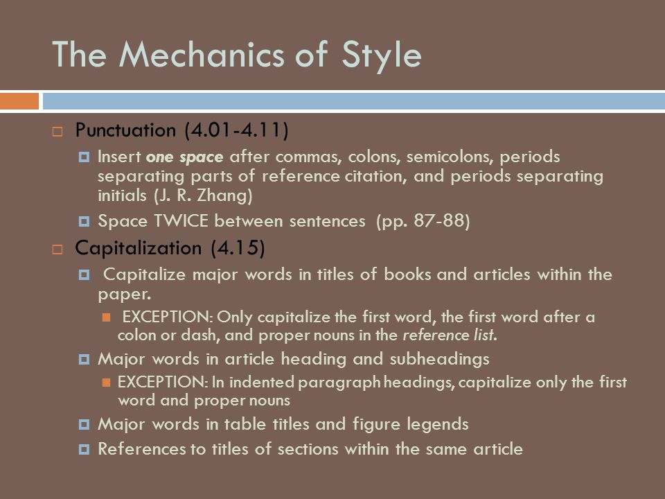 The Mechanics of Style  Punctuation (4.01-4.11)  Insert one space after commas, colons, semicolons, periods separating parts of reference citation,