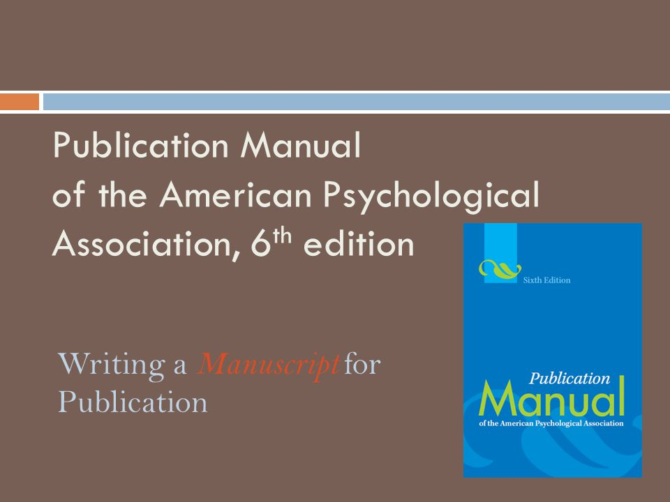 Overview of the APA Manual:  Chapter 1: Writing for the Behavioral and Social Sciences  Chapter 2: Manuscript Structure and Content  Chapter 3: Writing Clearly and Concisely  Chapter 4: The Mechanics of Style  Chapter 5: Displaying Results  Chapter 6: Crediting Sources  Chapter 7: Reference Examples  Chapter 8: The Publication Process