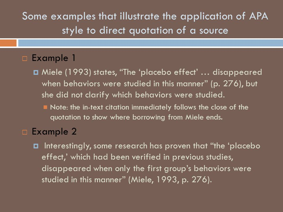 "Some examples that illustrate the application of APA style to direct quotation of a source  Example 1  Miele (1993) states, ""The 'placebo effect' …"