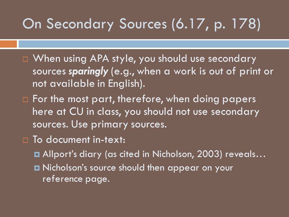 On Secondary Sources (6.17, p. 178)  When using APA style, you should use secondary sources sparingly (e.g., when a work is out of print or not avail