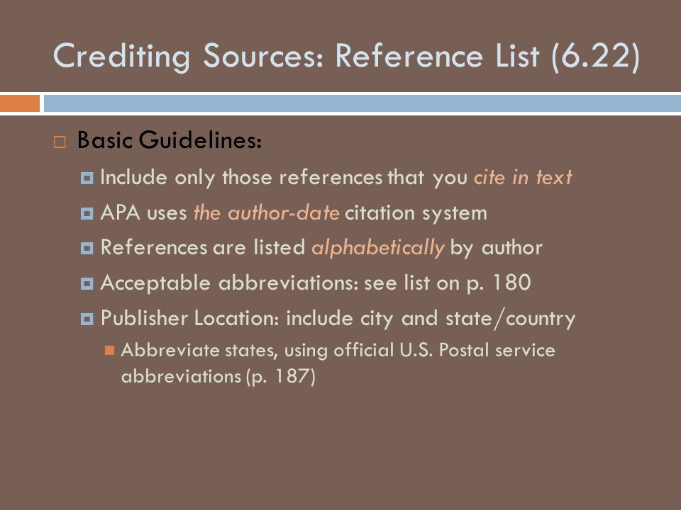 Crediting Sources: Reference List (6.22)  Basic Guidelines:  Include only those references that you cite in text  APA uses the author-date citation