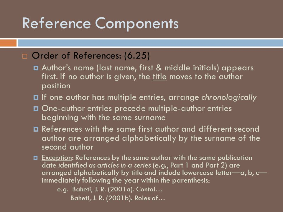 Reference Components  Order of References: (6.25)  Author's name (last name, first & middle initials) appears first. If no author is given, the titl