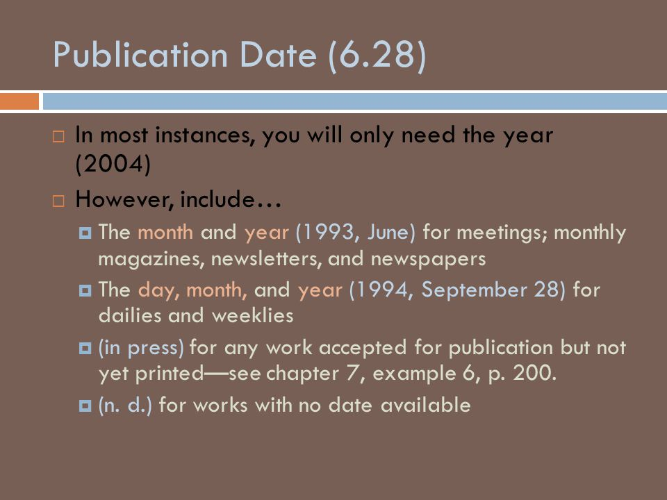 Publication Date (6.28)  In most instances, you will only need the year (2004)  However, include…  The month and year (1993, June) for meetings; monthly magazines, newsletters, and newspapers  The day, month, and year (1994, September 28) for dailies and weeklies  (in press) for any work accepted for publication but not yet printed—see chapter 7, example 6, p.