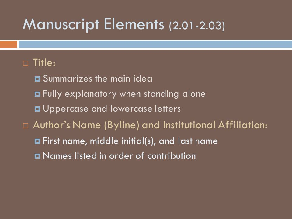 Manuscript Elements (2.01-2.03)  Title:  Summarizes the main idea  Fully explanatory when standing alone  Uppercase and lowercase letters  Author