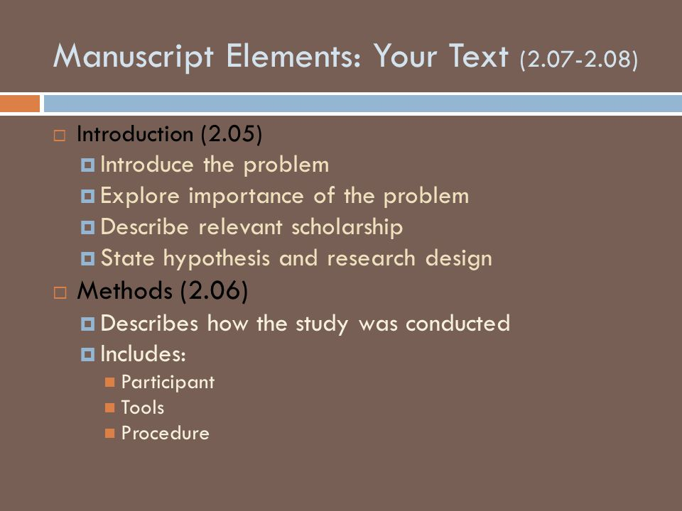 Manuscript Elements: Your Text (2.07-2.08)  Introduction (2.05)  Introduce the problem  Explore importance of the problem  Describe relevant scholarship  State hypothesis and research design  Methods (2.06)  Describes how the study was conducted  Includes: Participant Tools Procedure