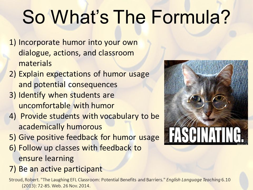 So What's The Formula? 1)Incorporate humor into your own dialogue, actions, and classroom materials 2)Explain expectations of humor usage and potentia