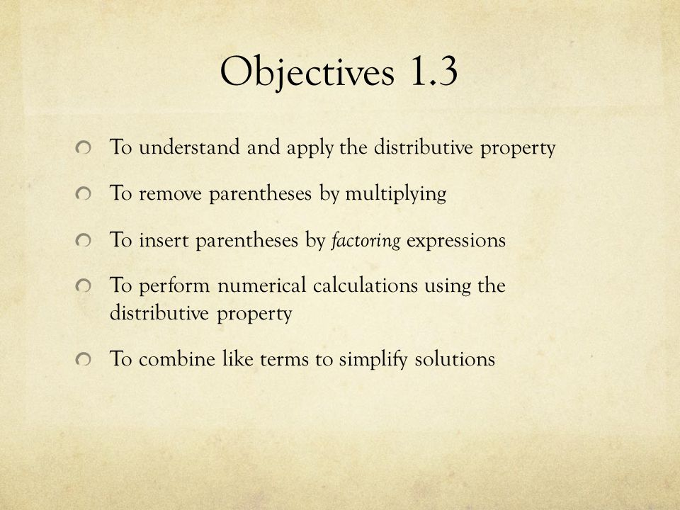 Objectives 1.3 To understand and apply the distributive property To remove parentheses by multiplying To insert parentheses by factoring expressions T
