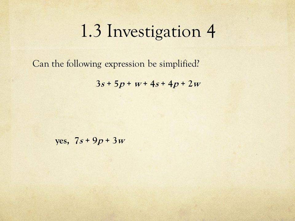 1.3 Investigation 4 Can the following expression be simplified? 3s + 5p + w + 4s + 4p + 2w yes, 7s + 9p + 3w