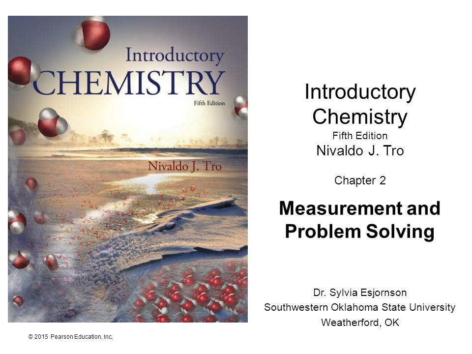 © 2015 Pearson Education, Inc. Introductory Chemistry Fifth Edition Nivaldo J. Tro Chapter 2 Measurement and Problem Solving Dr. Sylvia Esjornson Sout