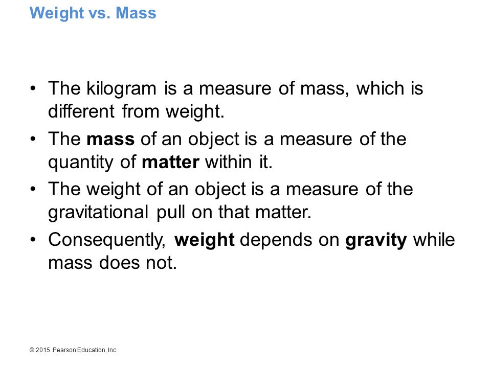 © 2015 Pearson Education, Inc. The kilogram is a measure of mass, which is different from weight. The mass of an object is a measure of the quantity o
