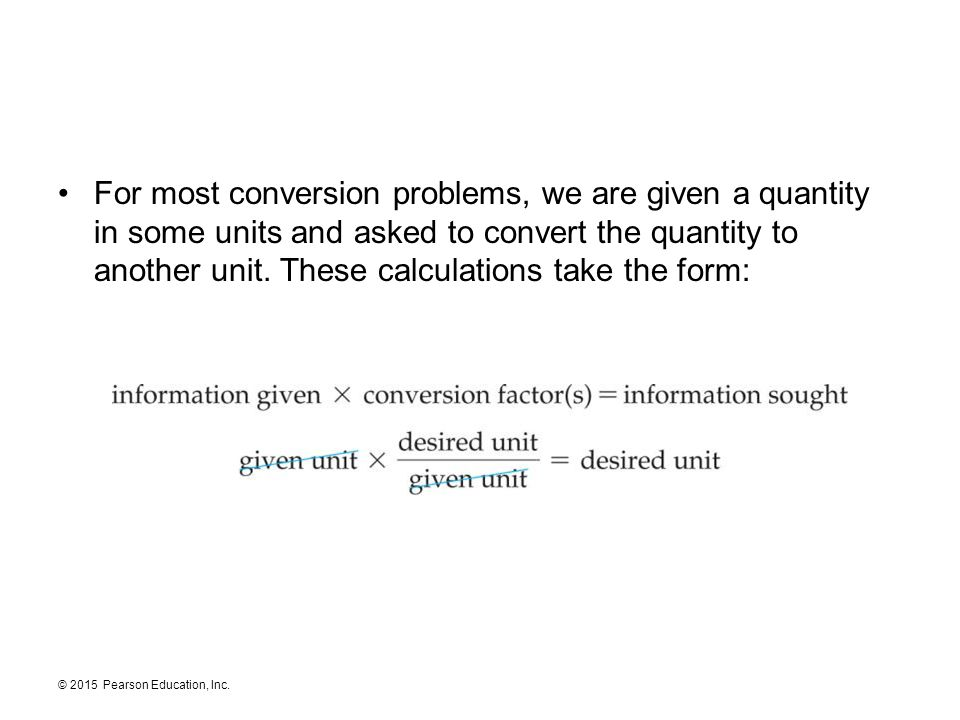 © 2015 Pearson Education, Inc. For most conversion problems, we are given a quantity in some units and asked to convert the quantity to another unit.
