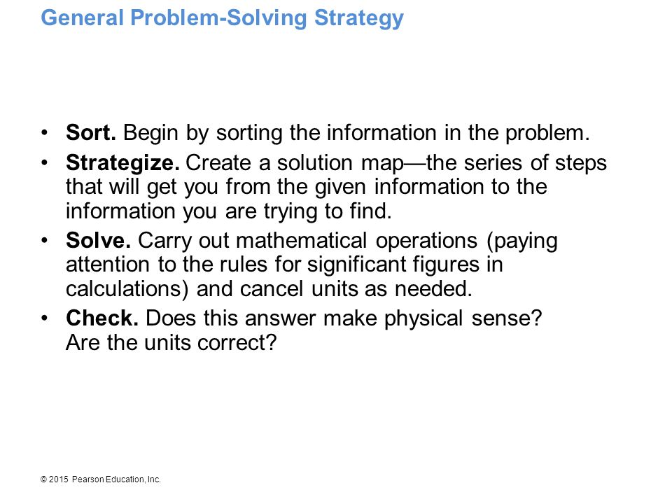 © 2015 Pearson Education, Inc. Sort. Begin by sorting the information in the problem. Strategize. Create a solution map—the series of steps that will