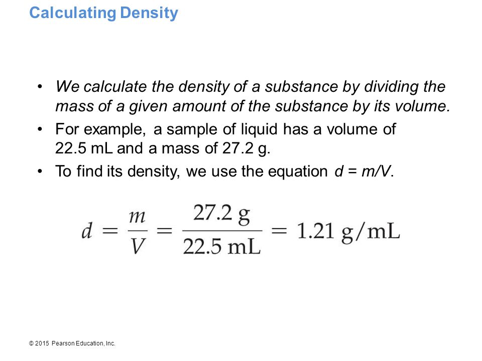 © 2015 Pearson Education, Inc. We calculate the density of a substance by dividing the mass of a given amount of the substance by its volume. For exam