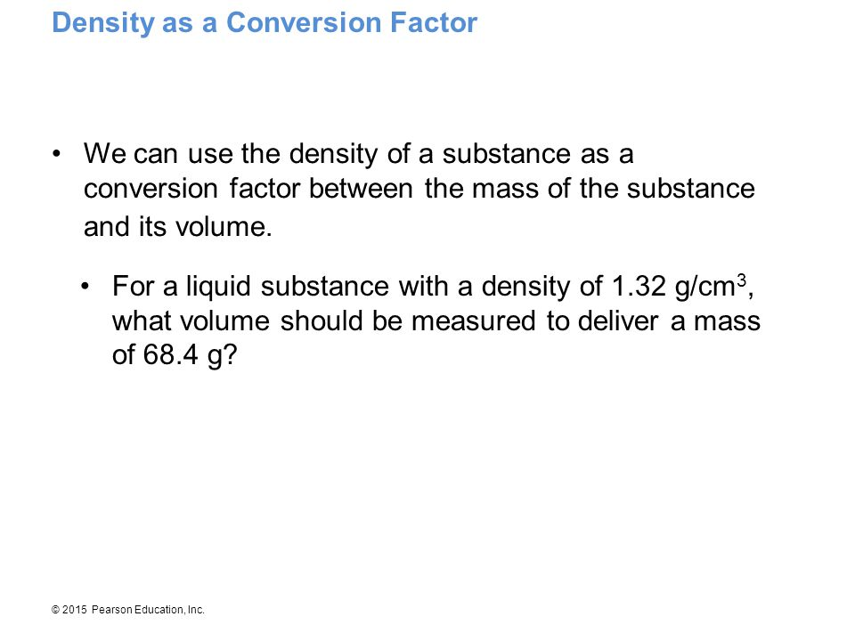 © 2015 Pearson Education, Inc. We can use the density of a substance as a conversion factor between the mass of the substance and its volume. For a li