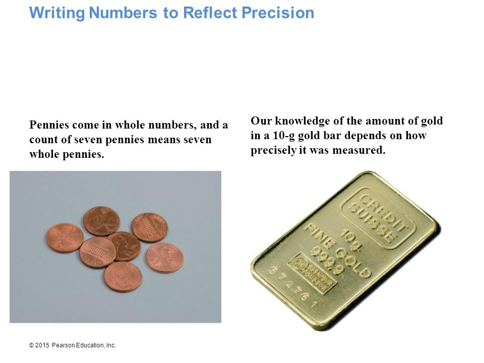 © 2015 Pearson Education, Inc. Pennies come in whole numbers, and a count of seven pennies means seven whole pennies. Our knowledge of the amount of g