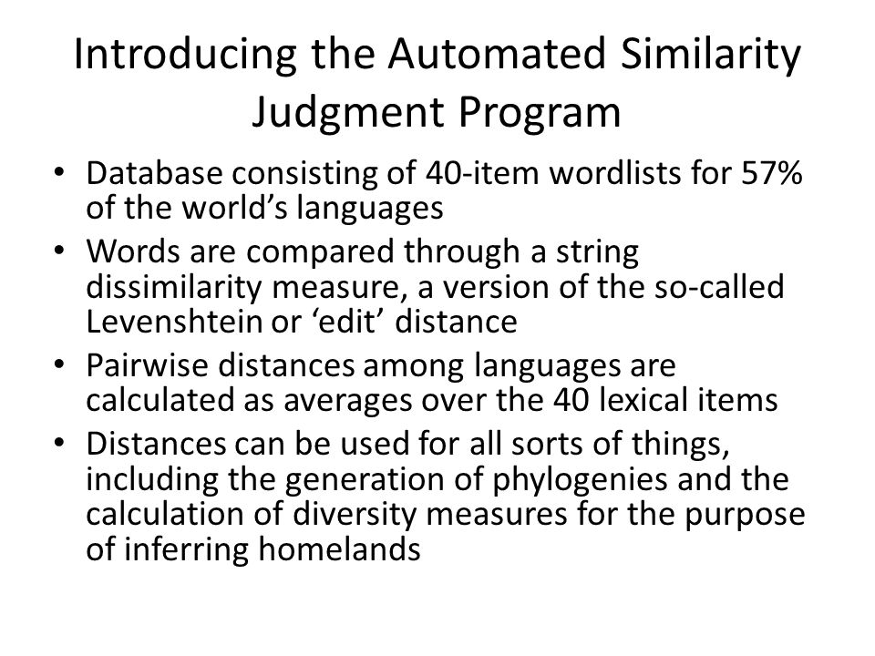 Introducing the Automated Similarity Judgment Program Database consisting of 40-item wordlists for 57% of the world's languages Words are compared through a string dissimilarity measure, a version of the so-called Levenshtein or 'edit' distance Pairwise distances among languages are calculated as averages over the 40 lexical items Distances can be used for all sorts of things, including the generation of phylogenies and the calculation of diversity measures for the purpose of inferring homelands