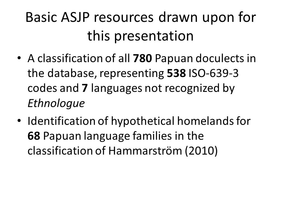 Initially problematical families Numbers in parentheses indicate the number of segments into which the families are segmented in the ASJP Papuan classification Indents are the broken up WALS genera Border (2) BORDER (2) Eleman (2) Kaure (2) KAURE (2) Kehu (2) Kwomtari-Fas (2) Kolopom (2) KOLOPOM (2) Kwalean (2) KWALEAN (2) Kwerba (4) KWERBA (3) Lakes Plain (2) Leonhard Schultze (2) LEONHARD SCHULTZE (2) Lower Sepik-Ramu (4) GRASS (2) Marind (2) Morehead and Upper Maro Rivers (5) MOREHEAD AND UPPER MARO RIVERS (5) Pauwasi (2) PAUWASI (2) Sepik (5) BIKSI (2) MIDDLE SEPIK (2) SEPIK HILL (2) UPPER SEPIK (2) Sko (2) Teberan-Pawaian (2) Trans-New Guinea (21) ANGAN (2) KOLANA-TANGLAPUI (2) MADANG (4) WEST TIMOR-ALOR-PANTAR (4) Tor-Orya (2) Torricelli (4) KOMBIO-ARAPESH (3) WAPEI-PALEI (6) West Papuan (4) NORTH-CENTRAL BIRD'S HEAD (2)