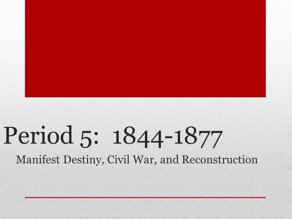 Period 5: 1844-1877 Manifest Destiny, Civil War, and Reconstruction