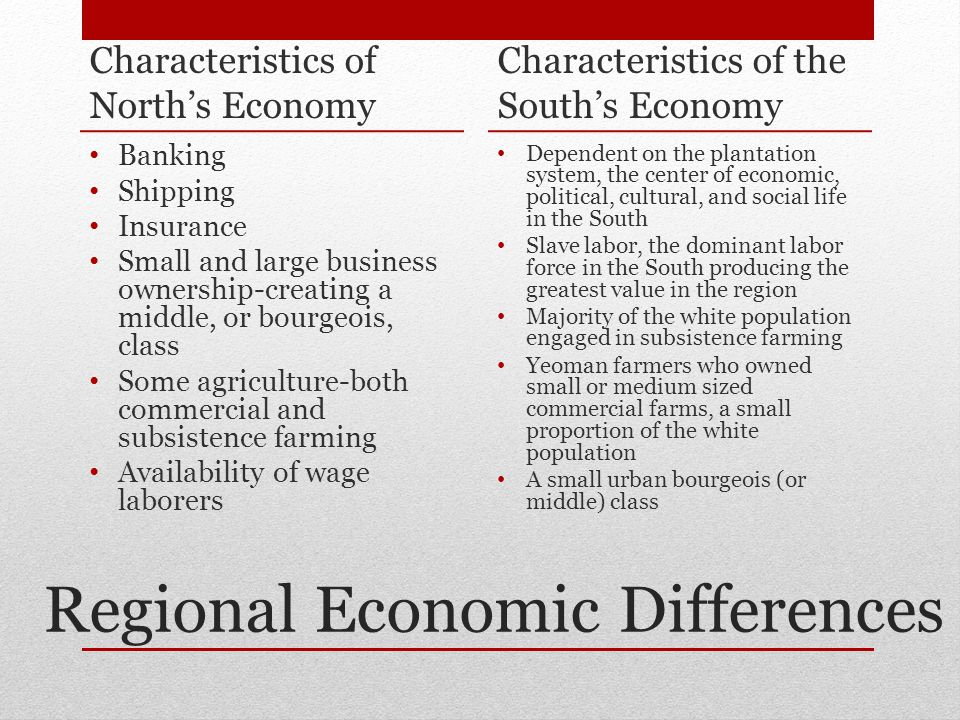 Regional Economic Differences Characteristics of North's Economy Banking Shipping Insurance Small and large business ownership-creating a middle, or bourgeois, class Some agriculture-both commercial and subsistence farming Availability of wage laborers Characteristics of the South's Economy Dependent on the plantation system, the center of economic, political, cultural, and social life in the South Slave labor, the dominant labor force in the South producing the greatest value in the region Majority of the white population engaged in subsistence farming Yeoman farmers who owned small or medium sized commercial farms, a small proportion of the white population A small urban bourgeois (or middle) class