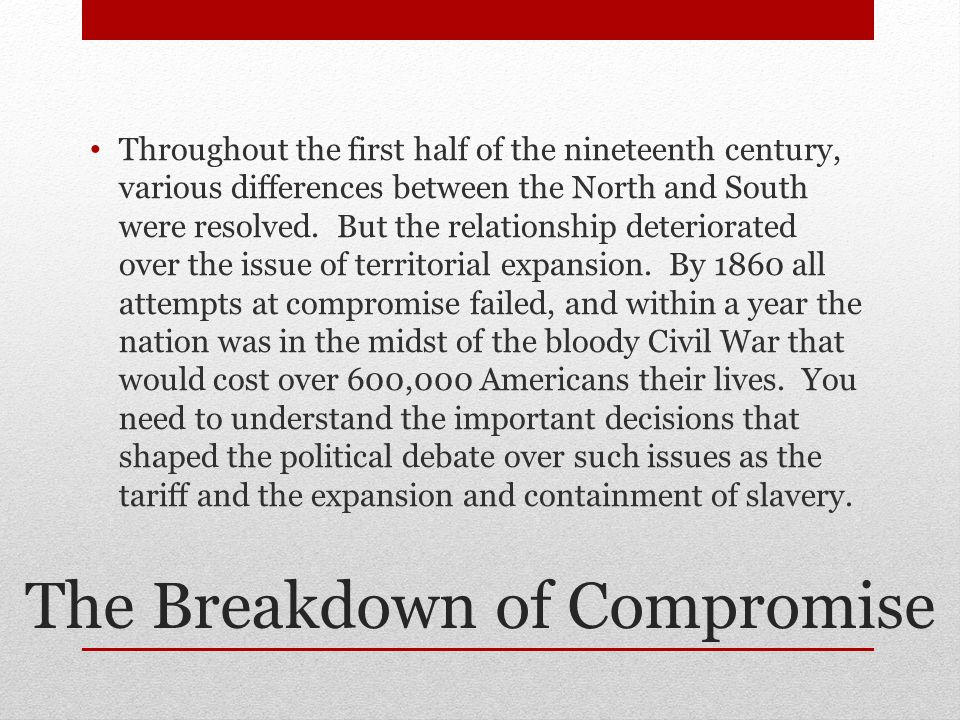 The Breakdown of Compromise Throughout the first half of the nineteenth century, various differences between the North and South were resolved. But th