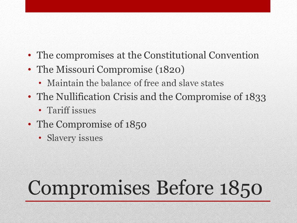 Compromises Before 1850 The compromises at the Constitutional Convention The Missouri Compromise (1820) Maintain the balance of free and slave states The Nullification Crisis and the Compromise of 1833 Tariff issues The Compromise of 1850 Slavery issues