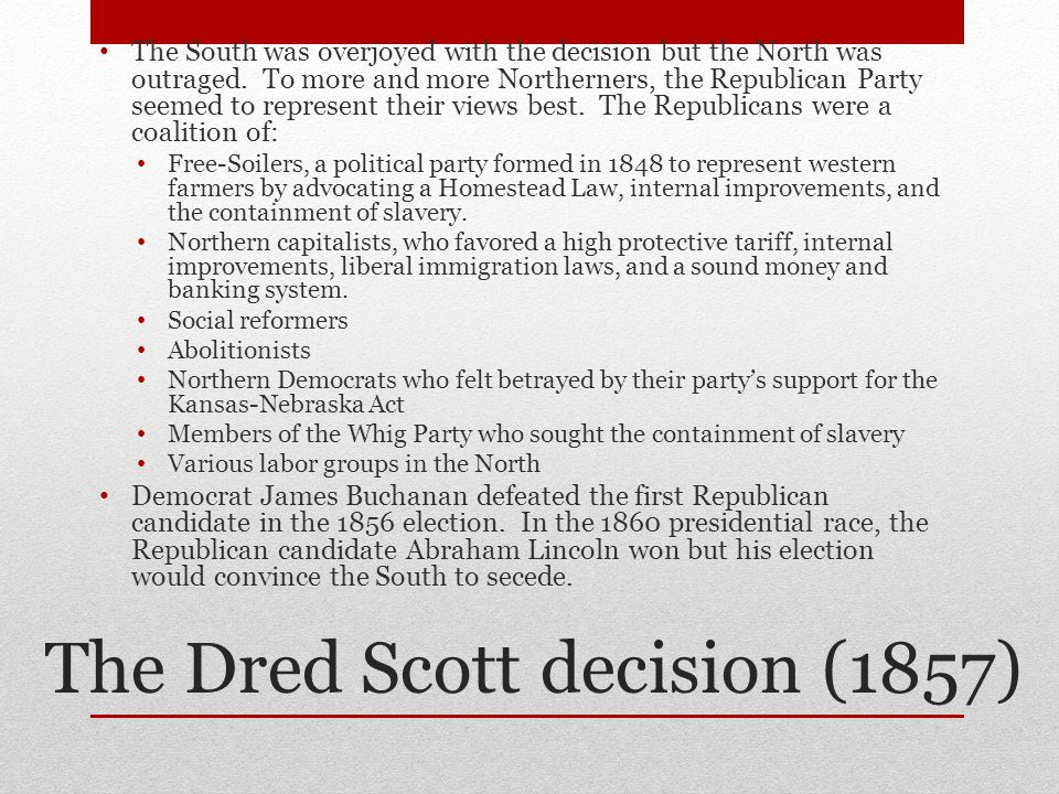 The Dred Scott decision (1857) The South was overjoyed with the decision but the North was outraged.