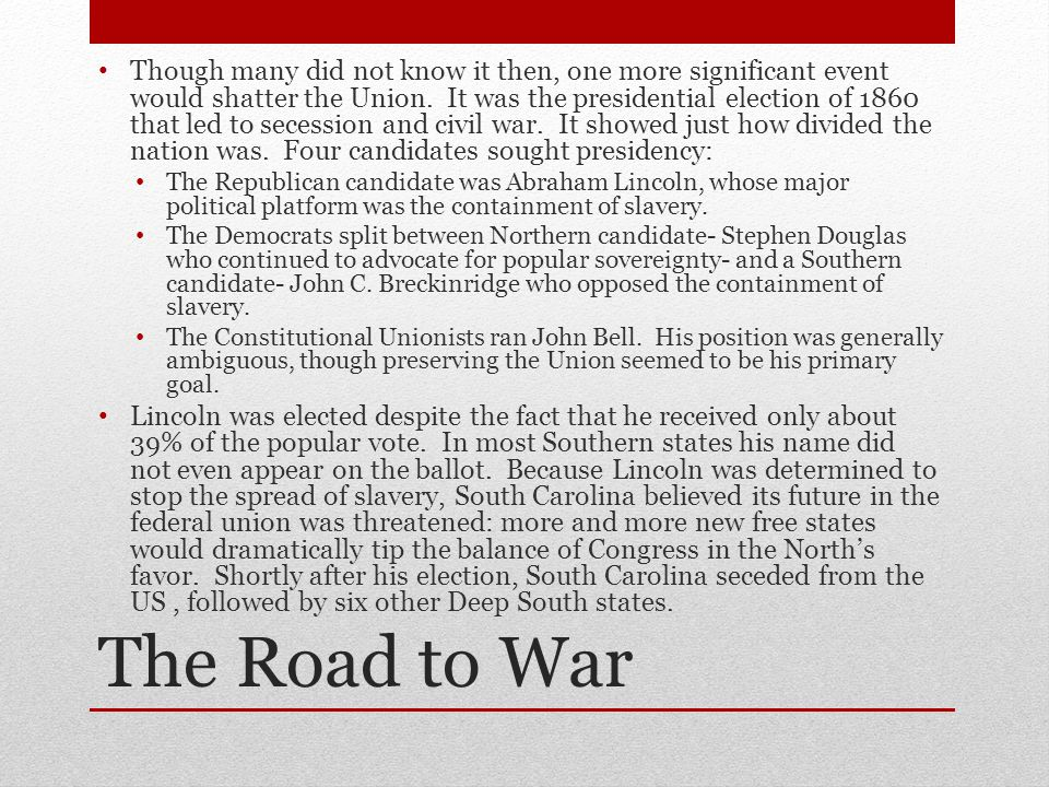 The Road to War Though many did not know it then, one more significant event would shatter the Union. It was the presidential election of 1860 that le