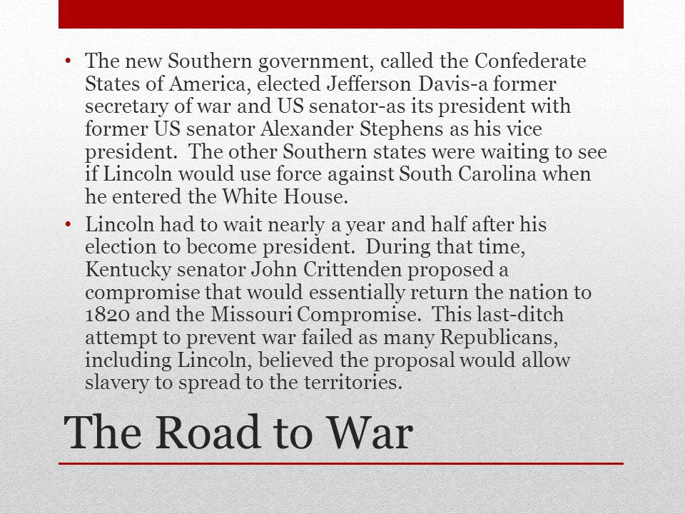 The Road to War The new Southern government, called the Confederate States of America, elected Jefferson Davis-a former secretary of war and US senator-as its president with former US senator Alexander Stephens as his vice president.