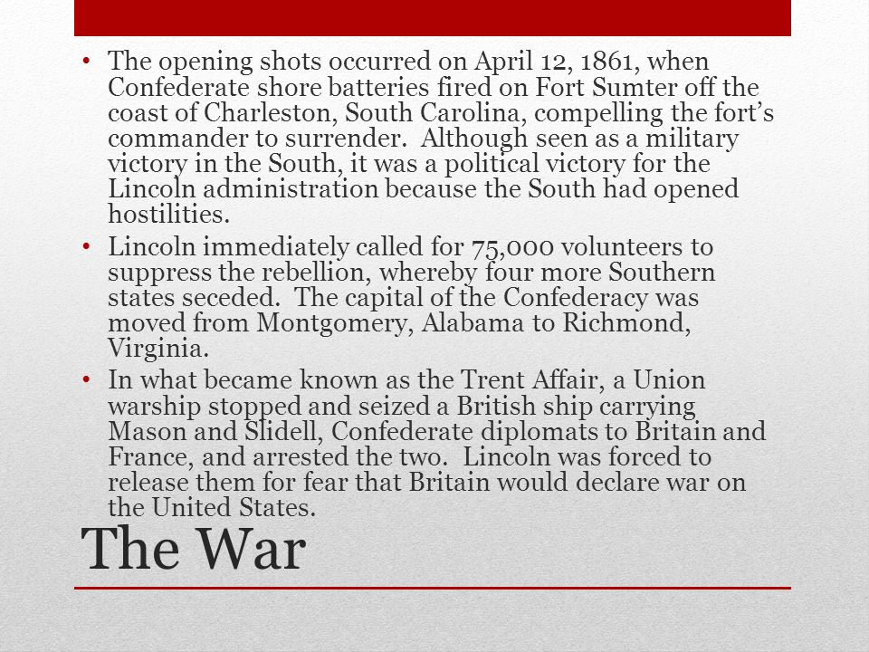 The War The opening shots occurred on April 12, 1861, when Confederate shore batteries fired on Fort Sumter off the coast of Charleston, South Carolina, compelling the fort's commander to surrender.