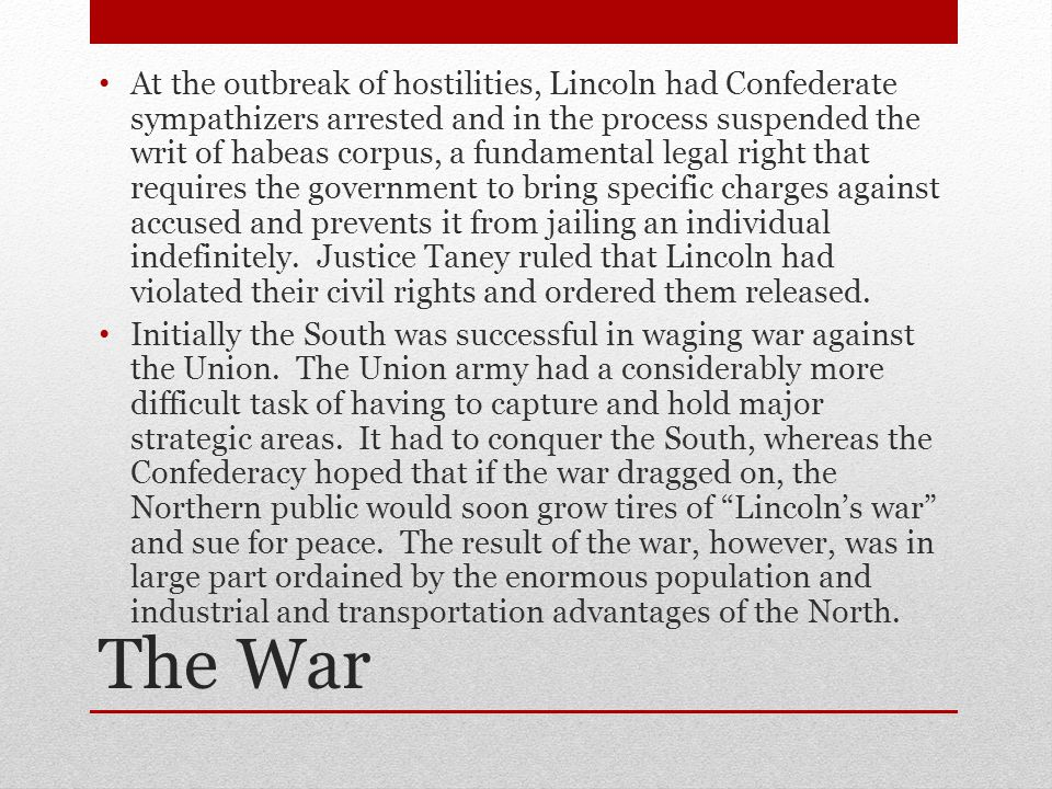 The War At the outbreak of hostilities, Lincoln had Confederate sympathizers arrested and in the process suspended the writ of habeas corpus, a fundamental legal right that requires the government to bring specific charges against accused and prevents it from jailing an individual indefinitely.