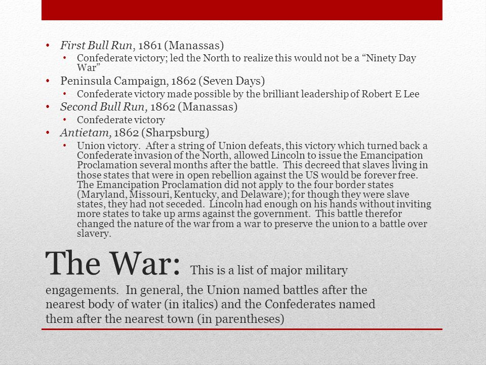 The War: This is a list of major military engagements. In general, the Union named battles after the nearest body of water (in italics) and the Confed