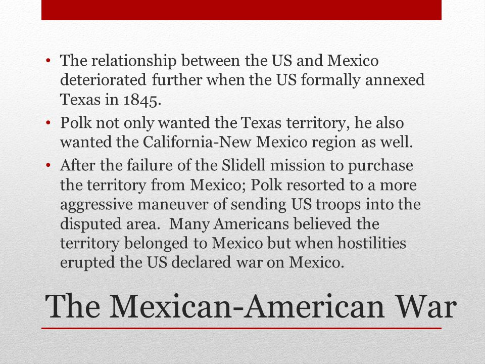 The Mexican-American War The relationship between the US and Mexico deteriorated further when the US formally annexed Texas in 1845.