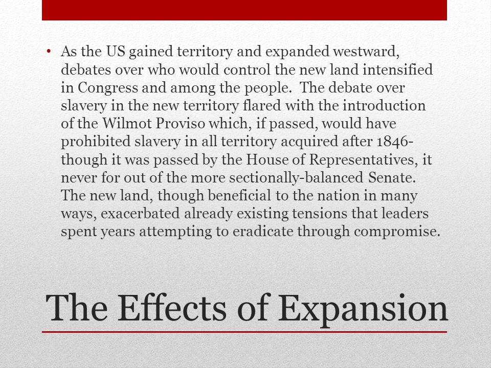 The Effects of Expansion As the US gained territory and expanded westward, debates over who would control the new land intensified in Congress and among the people.