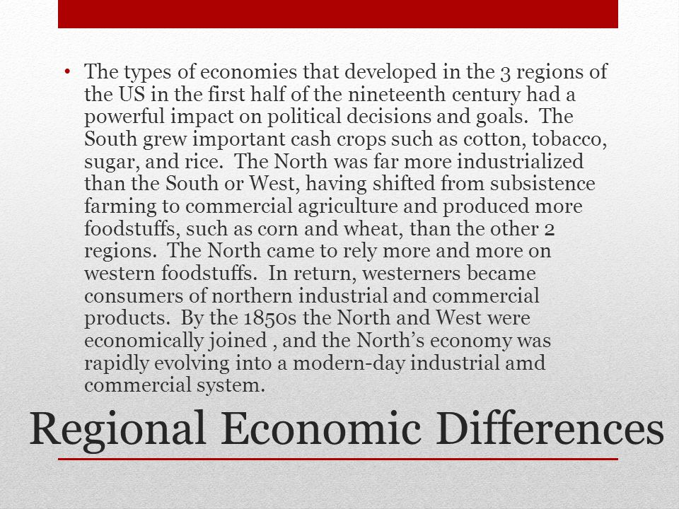 Regional Economic Differences The types of economies that developed in the 3 regions of the US in the first half of the nineteenth century had a powerful impact on political decisions and goals.