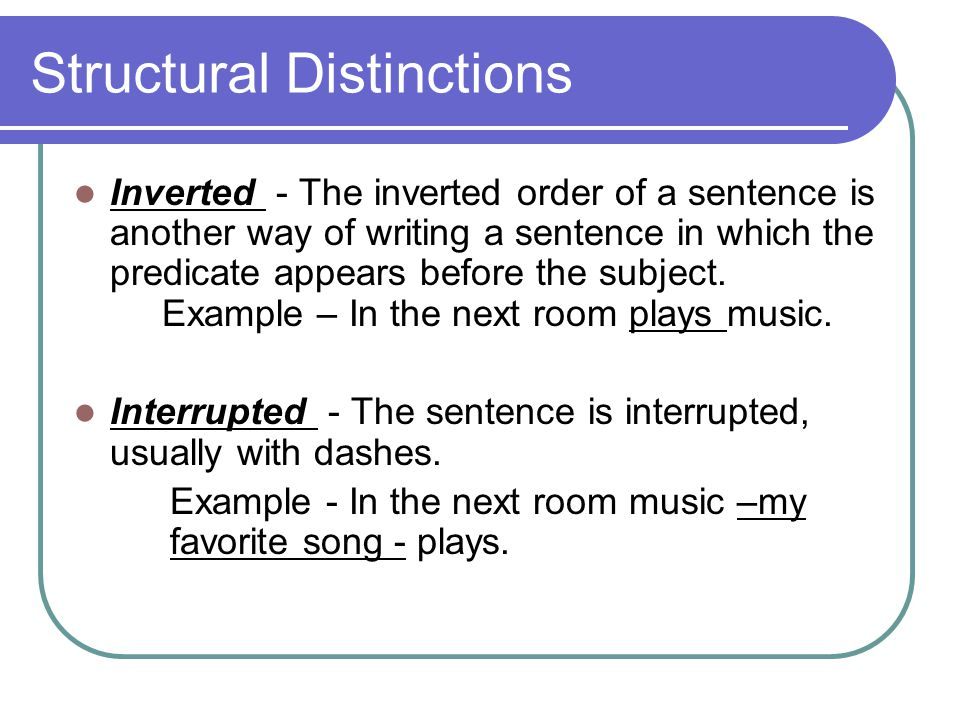 Structural Distinctions Inverted - The inverted order of a sentence is another way of writing a sentence in which the predicate appears before the subject.