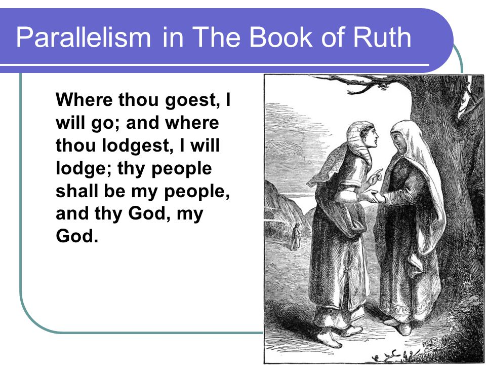 Parallelism in The Book of Ruth Where thou goest, I will go; and where thou lodgest, I will lodge; thy people shall be my people, and thy God, my God.