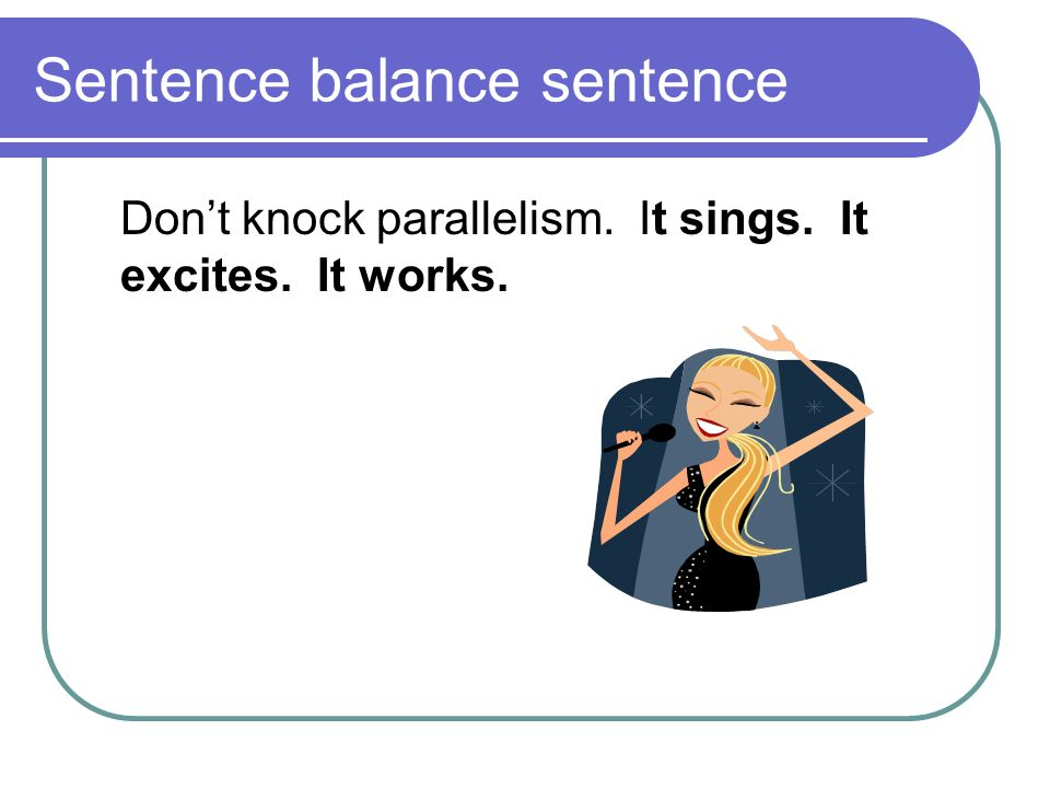 Sentence balance sentence Don't knock parallelism. It sings. It excites. It works.