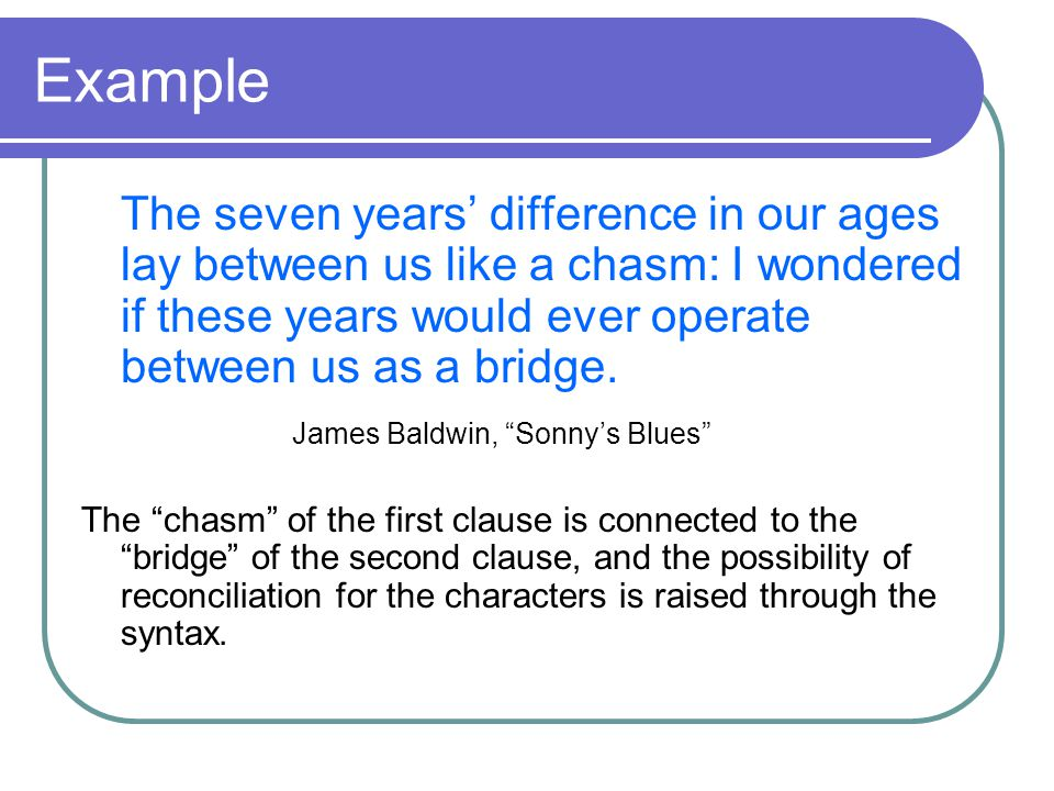 Example The seven years' difference in our ages lay between us like a chasm: I wondered if these years would ever operate between us as a bridge.