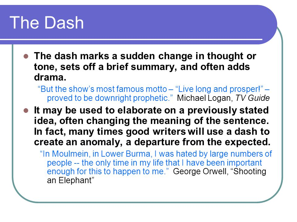 The Dash The dash marks a sudden change in thought or tone, sets off a brief summary, and often adds drama.