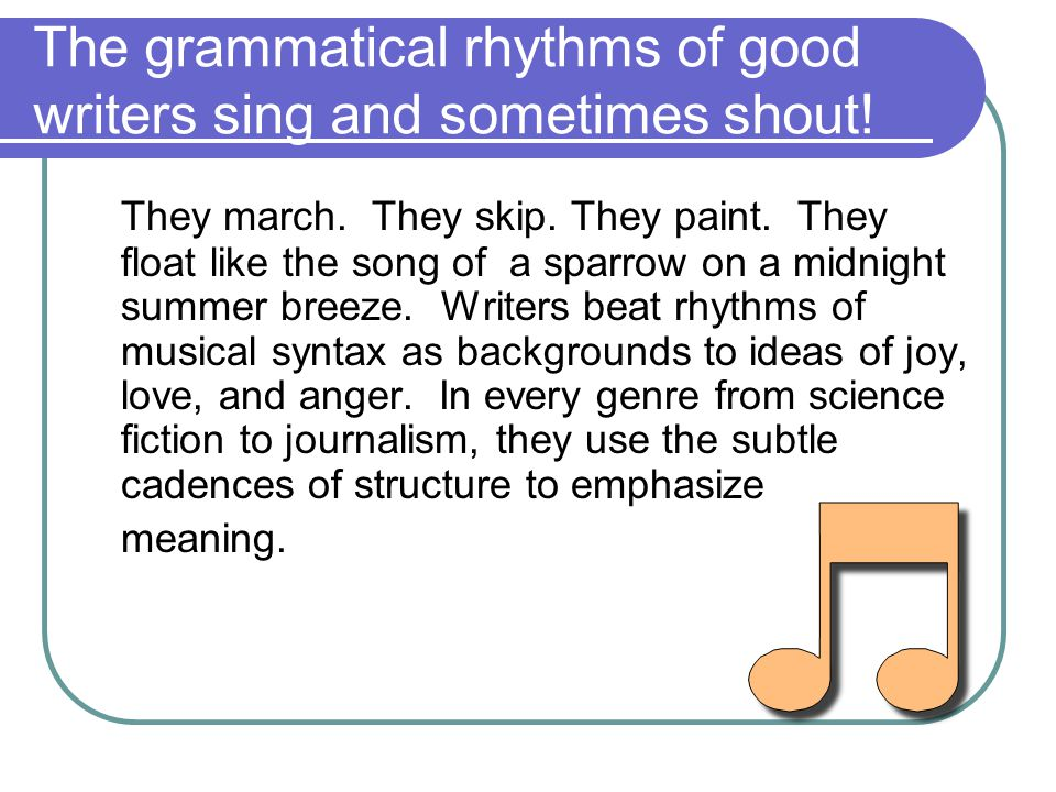 The grammatical rhythms of good writers sing and sometimes shout.