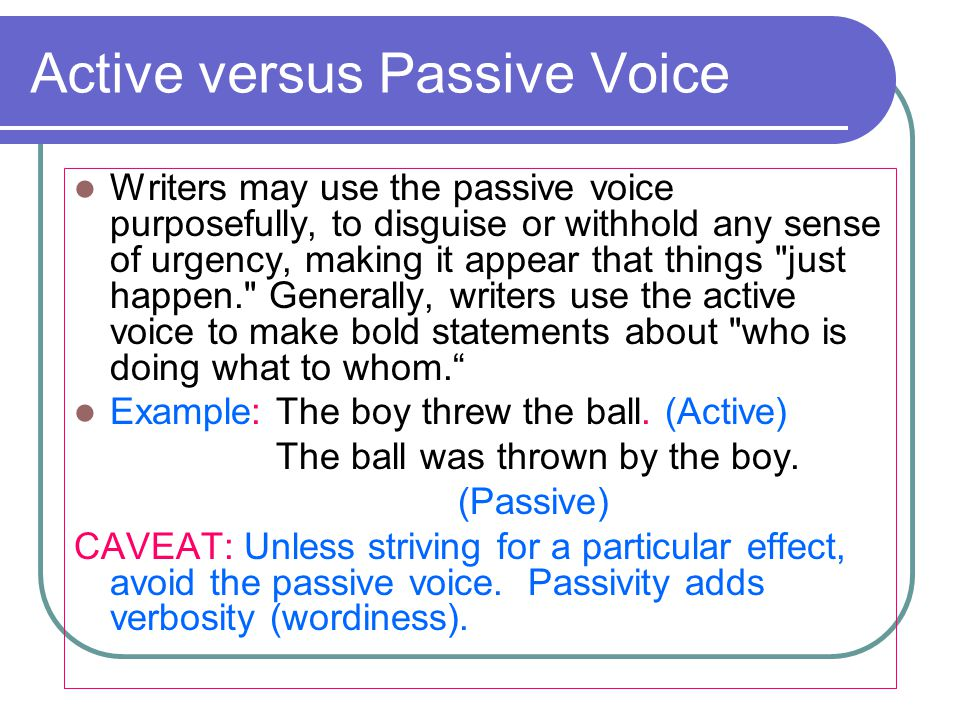 Active versus Passive Voice Writers may use the passive voice purposefully, to disguise or withhold any sense of urgency, making it appear that things just happen. Generally, writers use the active voice to make bold statements about who is doing what to whom. Example: The boy threw the ball.