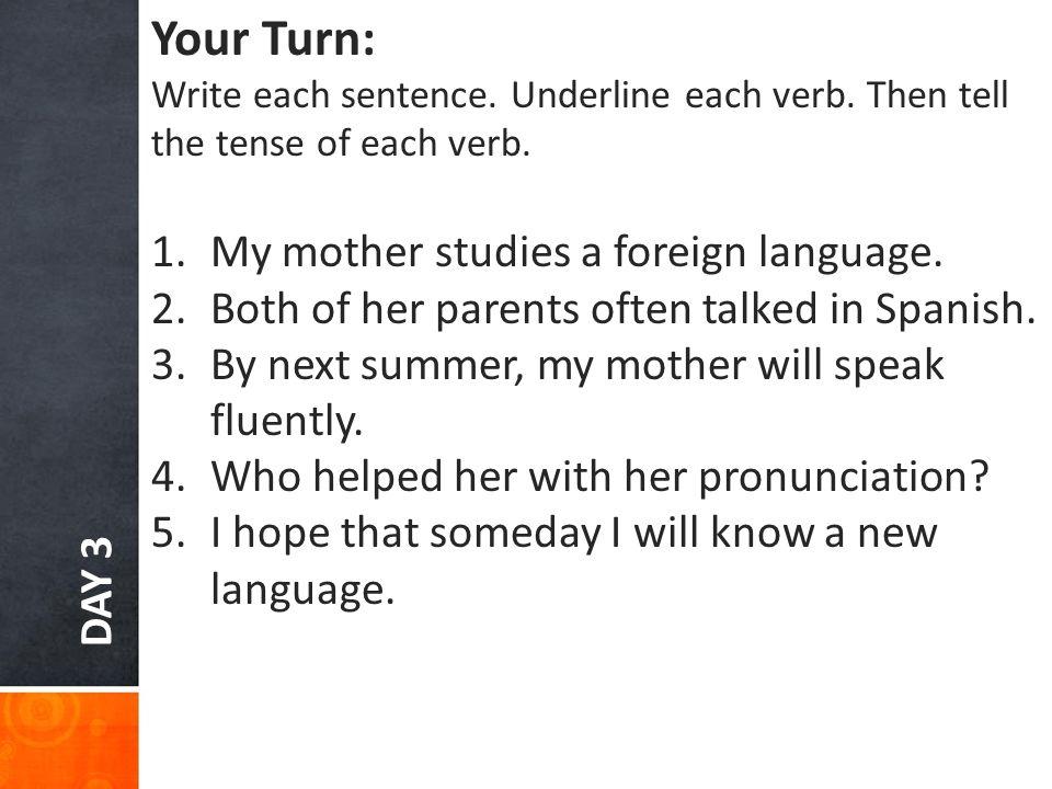 DAY 3 Your Turn: Write each sentence. Underline each verb.