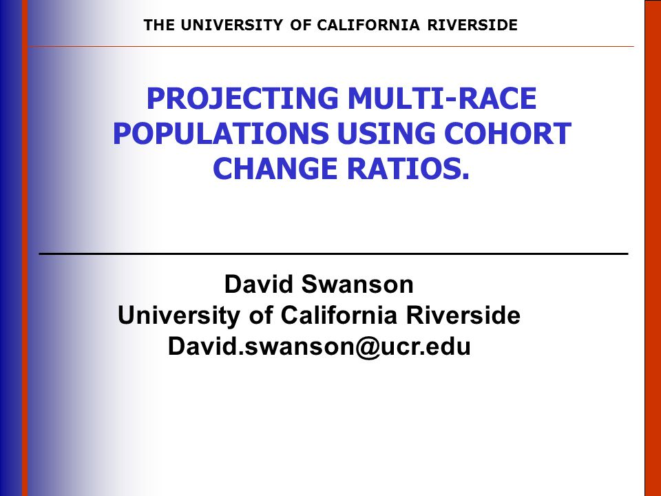 THE UNIVERSITY OF CALIFORNIA RIVERSIDE The University of Mississippi Institute for Advanced Education in Geospatial Science David Swanson University of California Riverside David.swanson@ucr.edu PROJECTING MULTI-RACE POPULATIONS USING COHORT CHANGE RATIOS.