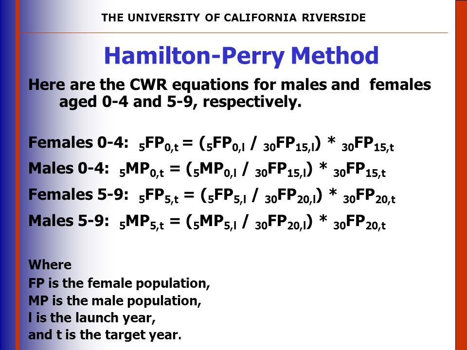 THE UNIVERSITY OF CALIFORNIA RIVERSIDE The University of Mississippi Institute for Advanced Education in Geospatial Science Hamilton-Perry Method Here are the CWR equations for males and females aged 0-4 and 5-9, respectively.