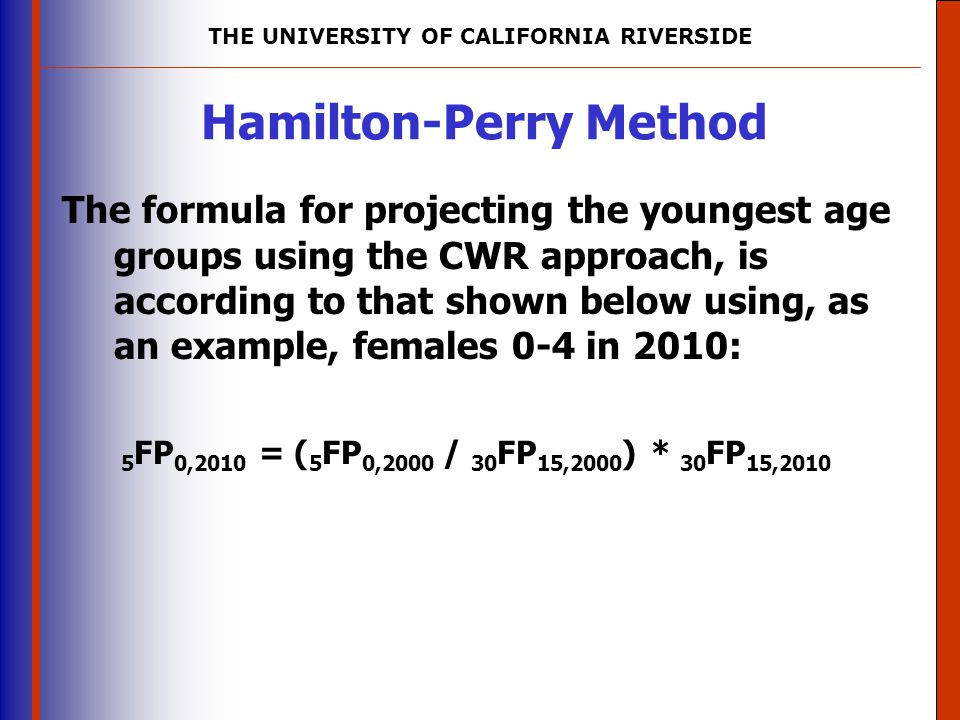 THE UNIVERSITY OF CALIFORNIA RIVERSIDE The University of Mississippi Institute for Advanced Education in Geospatial Science Hamilton-Perry Method The formula for projecting the youngest age groups using the CWR approach, is according to that shown below using, as an example, females 0-4 in 2010: 5 FP 0,2010 = ( 5 FP 0,2000 / 30 FP 15,2000 ) * 30 FP 15,2010