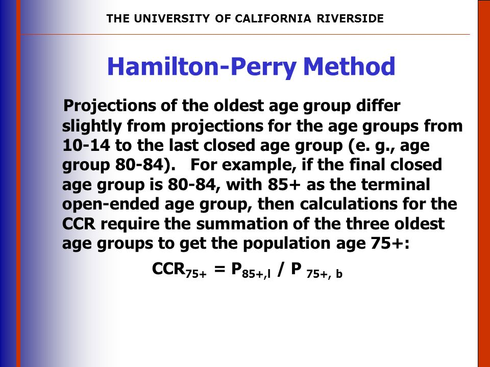 THE UNIVERSITY OF CALIFORNIA RIVERSIDE The University of Mississippi Institute for Advanced Education in Geospatial Science Hamilton-Perry Method Projections of the oldest age group differ slightly from projections for the age groups from 10-14 to the last closed age group (e.