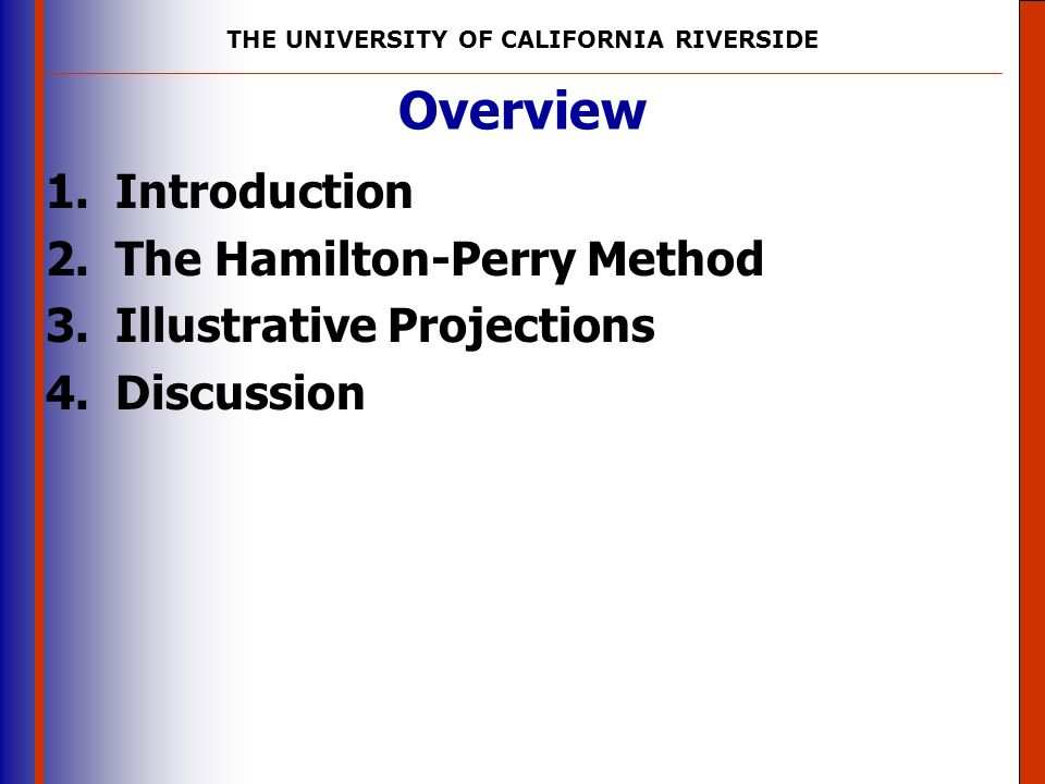 THE UNIVERSITY OF CALIFORNIA RIVERSIDE The University of Mississippi Institute for Advanced Education in Geospatial Science Hamilton-Perry Method Using data from the 1990 and 2000 censuses, for example, the formula for projecting the population 30-34 in the year 2010 is: 5 P 30,2010 = ( 5 P 30,2000 / 5 P 20,1990 ) * 5 P 20,2000 The quantity in parentheses is the CCR for the population aged 20-24 in 1990 and 30-34 in 2000.