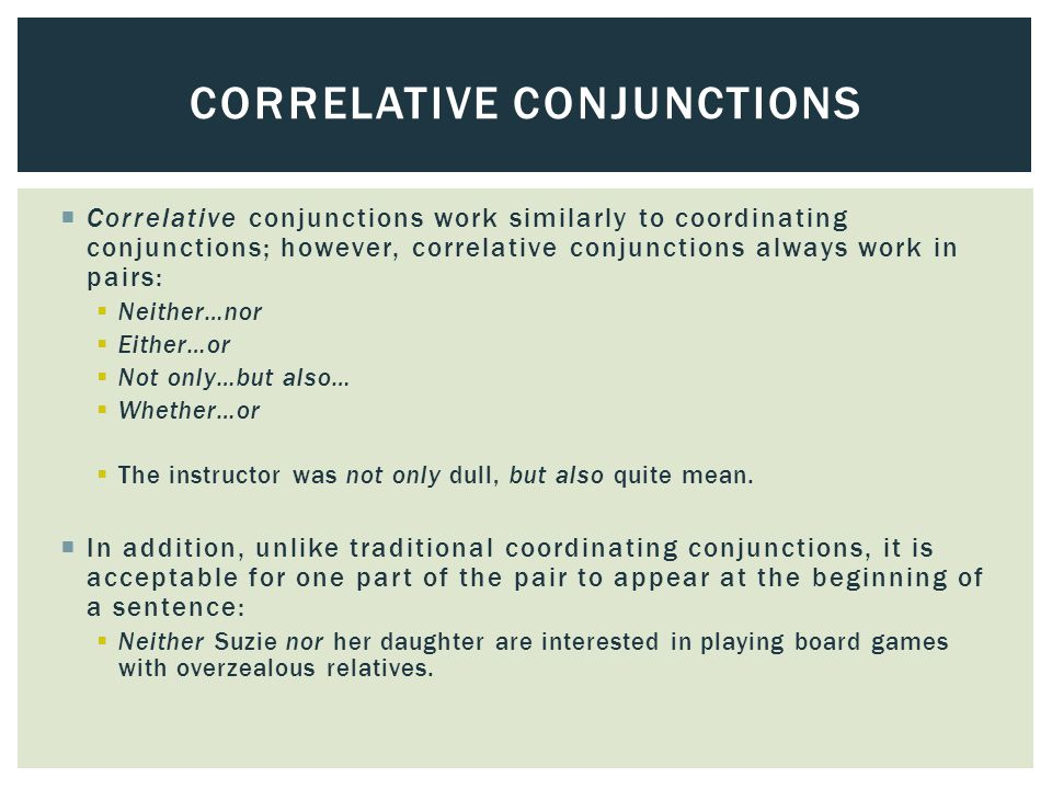  Correlative conjunctions work similarly to coordinating conjunctions; however, correlative conjunctions always work in pairs:  Neither…nor  Either