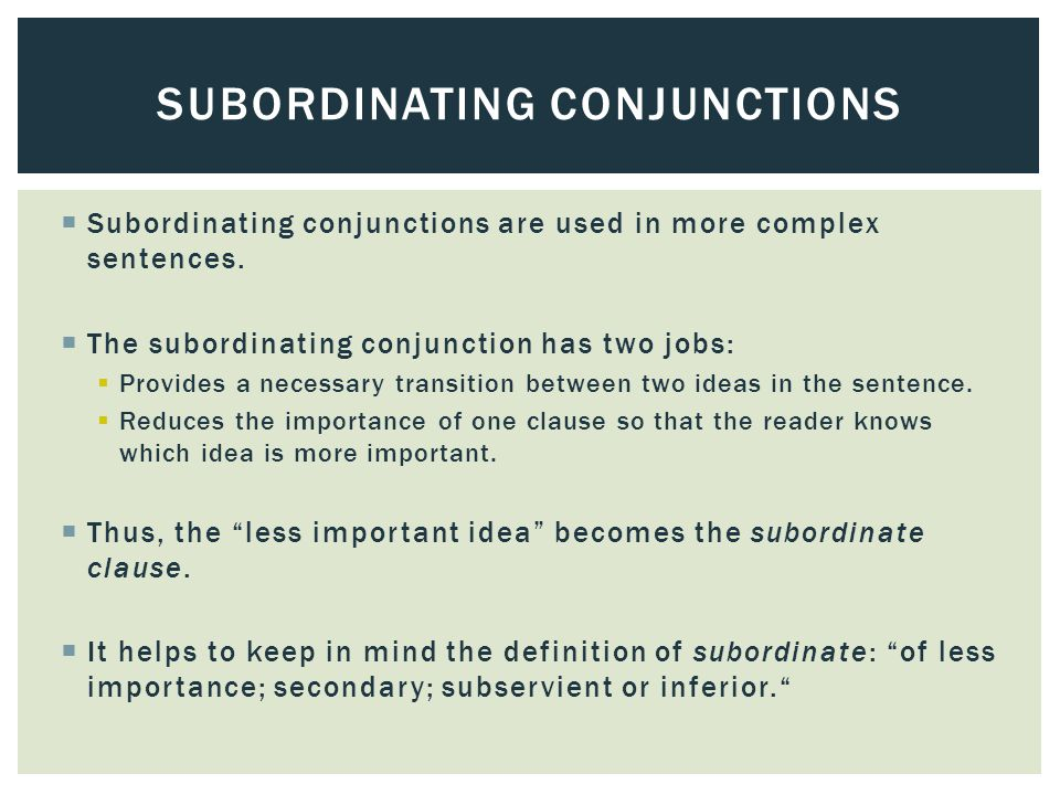  Subordinating conjunctions are used in more complex sentences.  The subordinating conjunction has two jobs:  Provides a necessary transition betwe