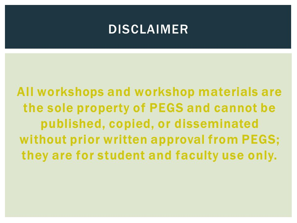 All workshops and workshop materials are the sole property of PEGS and cannot be published, copied, or disseminated without prior written approval fro